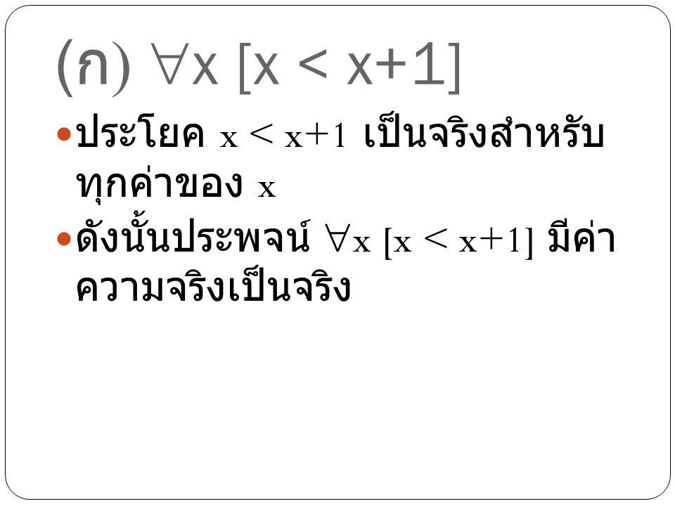 (ก) x [x < x+1] ประโยค x < x+1 เป็นจริงสำหรับทุกค่าของ x